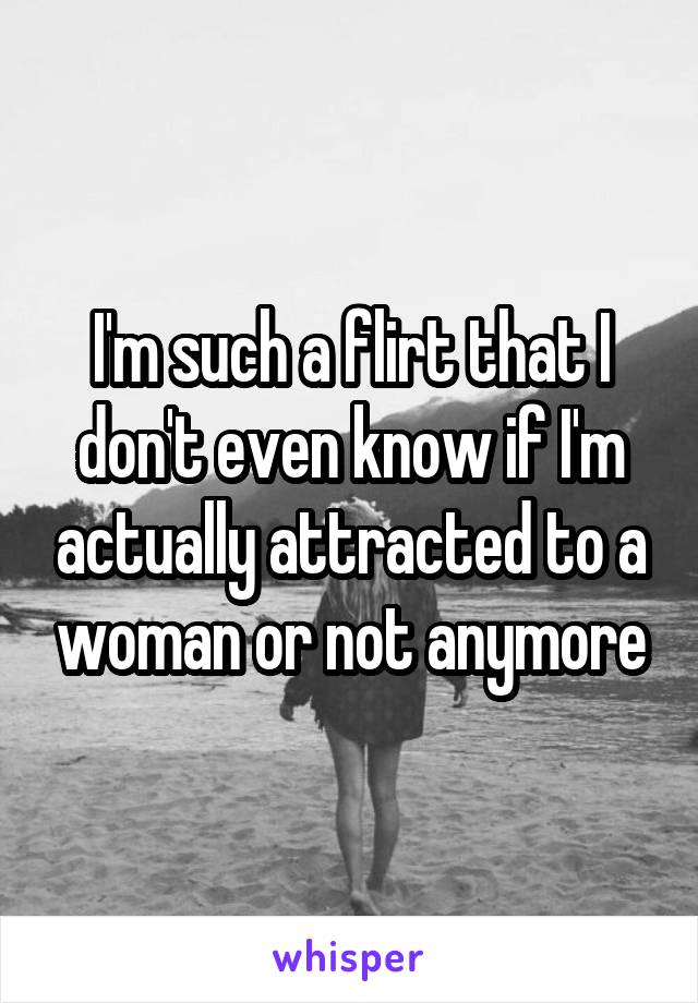 I'm such a flirt that I don't even know if I'm actually attracted to a woman or not anymore