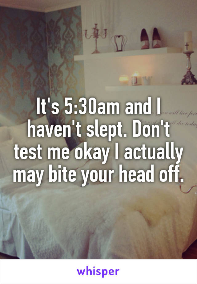 It's 5:30am and I haven't slept. Don't test me okay I actually may bite your head off.