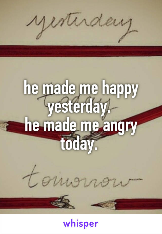 he made me happy yesterday.  he made me angry today.