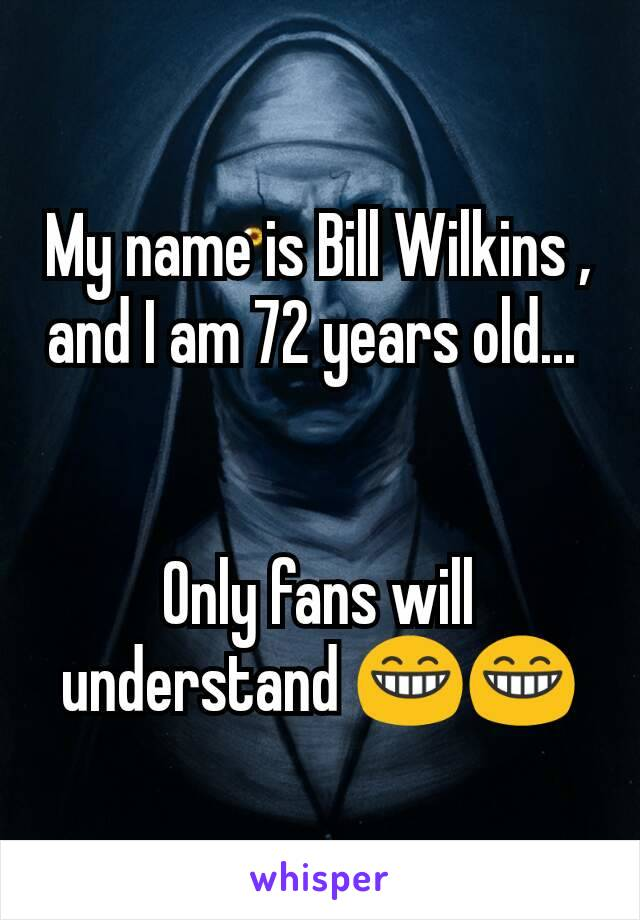 My name is Bill Wilkins , and I am 72 years old...    Only fans will understand 😁😁