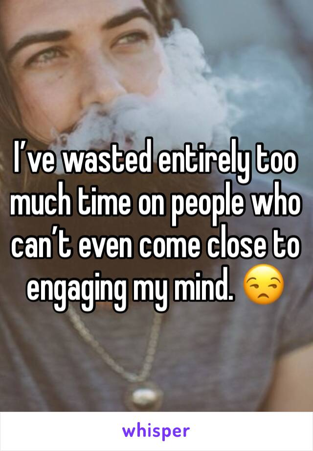 I've wasted entirely too much time on people who can't even come close to engaging my mind. 😒