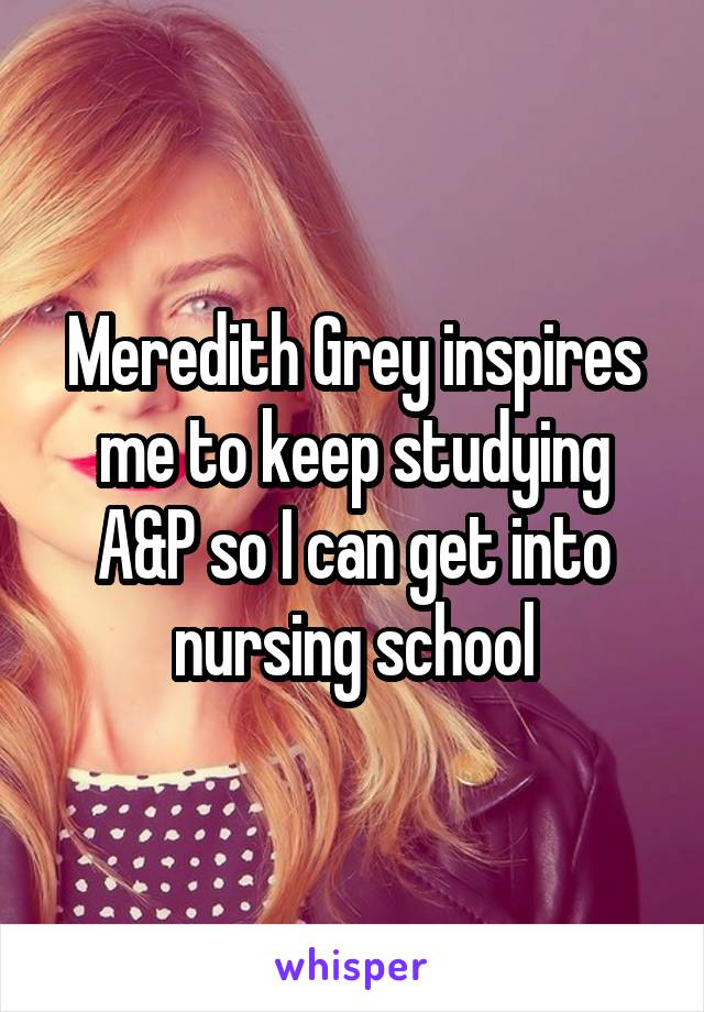 Meredith Grey inspires me to keep studying A&P so I can get into nursing school