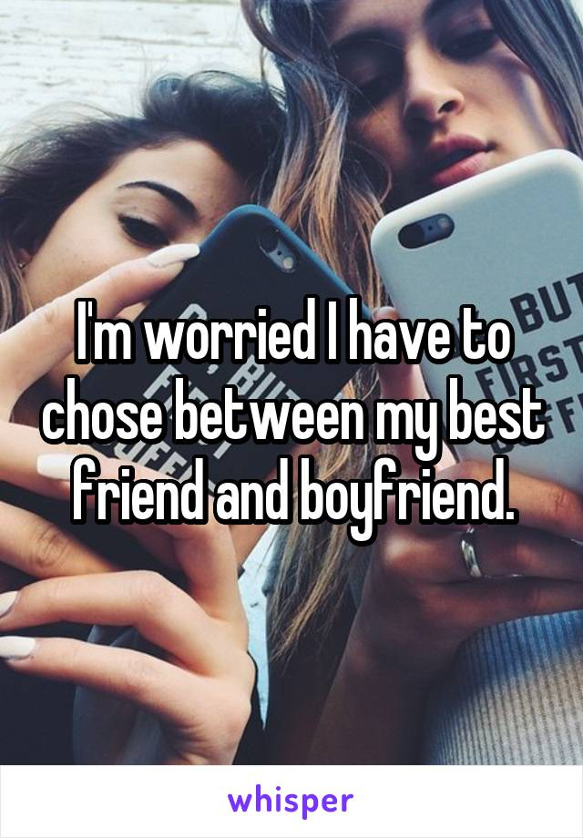 I'm worried I have to chose between my best friend and boyfriend.