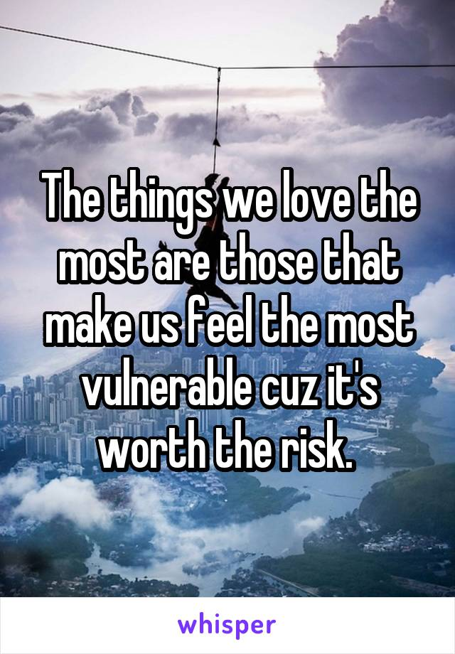 The things we love the most are those that make us feel the most vulnerable cuz it's worth the risk.