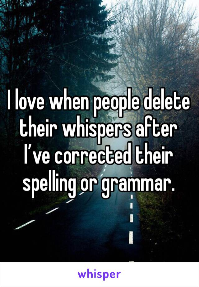 I love when people delete their whispers after I've corrected their spelling or grammar.