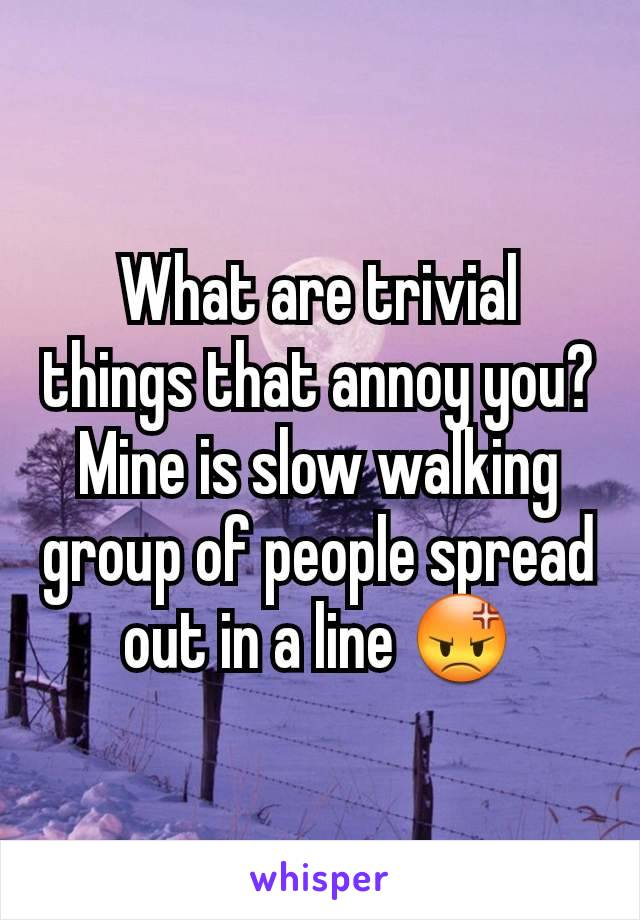 What are trivial things that annoy you? Mine is slow walking group of people spread out in a line 😡
