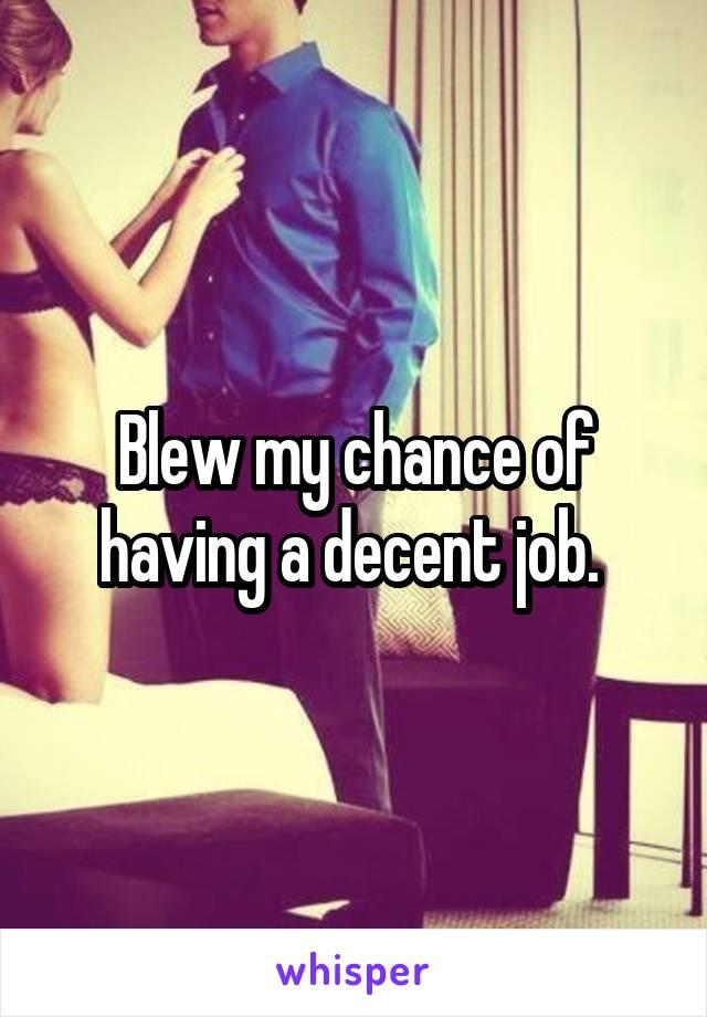 Blew my chance of having a decent job.