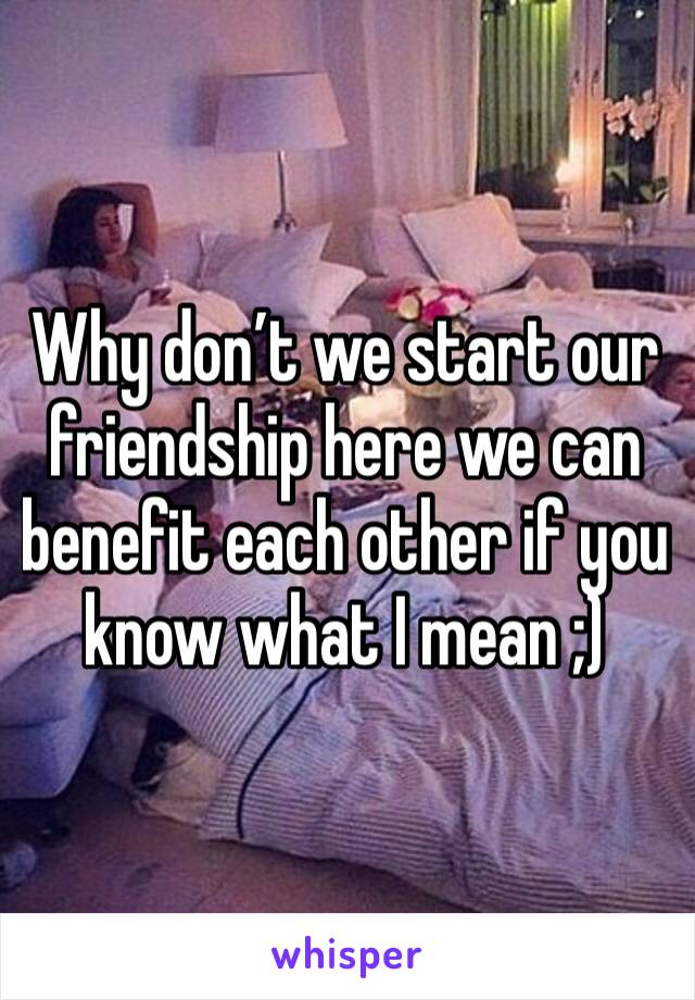 Why don't we start our friendship here we can benefit each other if you know what I mean ;)
