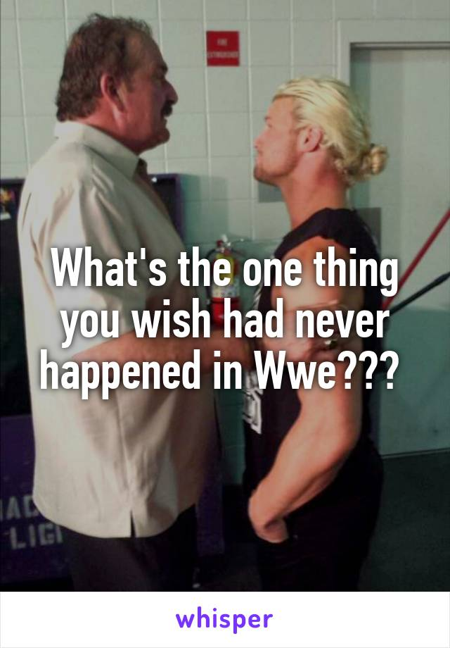 What's the one thing you wish had never happened in Wwe???