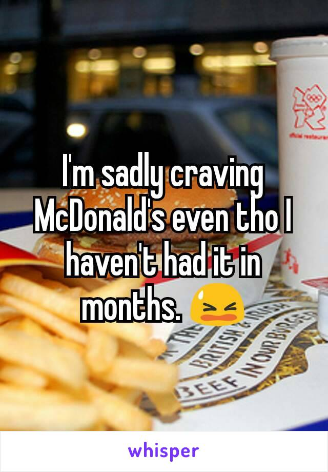 I'm sadly craving McDonald's even tho I haven't had it in months. 😫