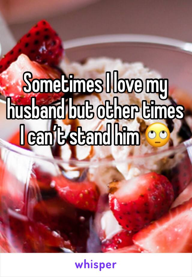 Sometimes I love my husband but other times I can't stand him 🙄
