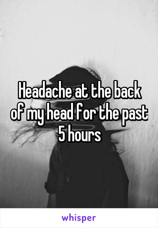 Headache at the back of my head for the past 5 hours
