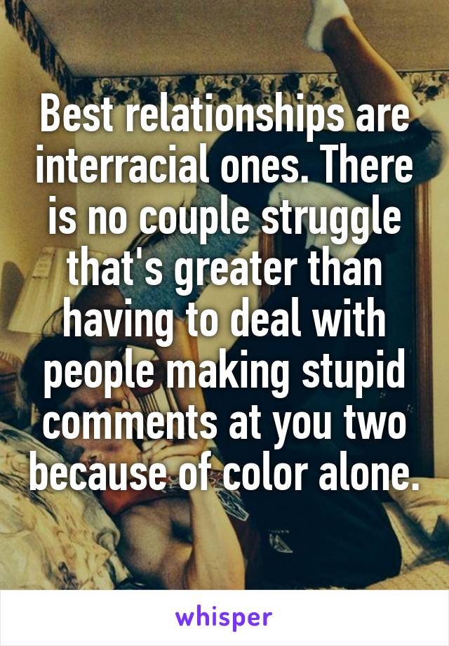 Best relationships are interracial ones. There is no couple struggle that's greater than having to deal with people making stupid comments at you two because of color alone.