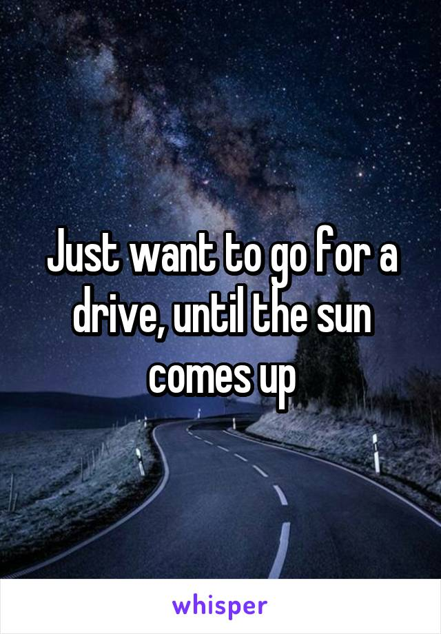 Just want to go for a drive, until the sun comes up