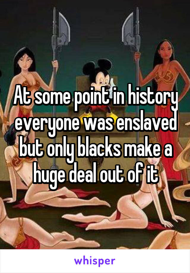 At some point in history everyone was enslaved but only blacks make a huge deal out of it