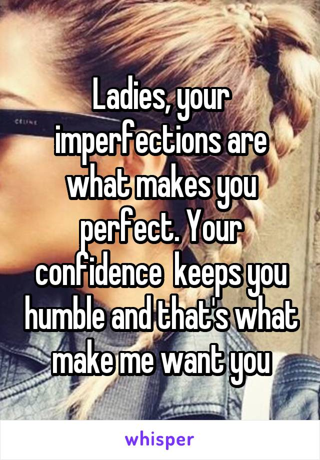 Ladies, your imperfections are what makes you perfect. Your confidence  keeps you humble and that's what make me want you