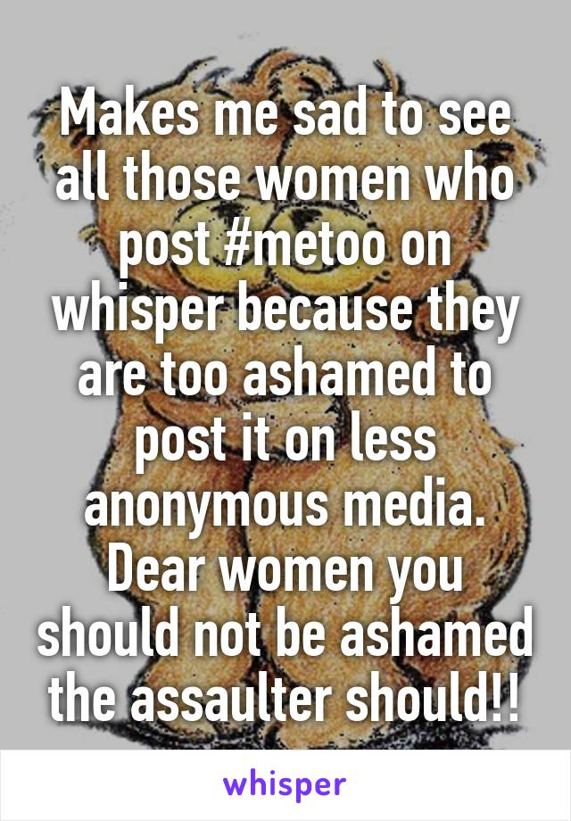 Makes me sad to see all those women who post #metoo on whisper because they are too ashamed to post it on less anonymous media. Dear women you should not be ashamed the assaulter should!!