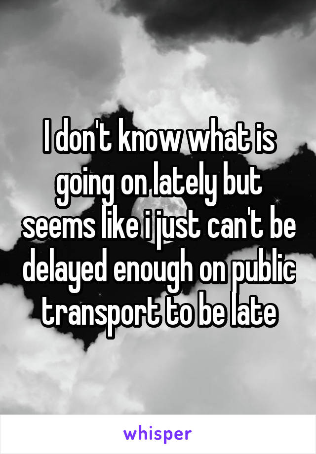 I don't know what is going on lately but seems like i just can't be delayed enough on public transport to be late