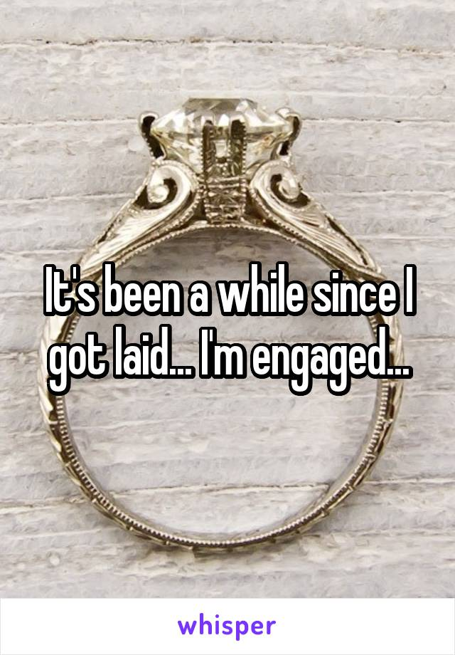 It's been a while since I got laid... I'm engaged...