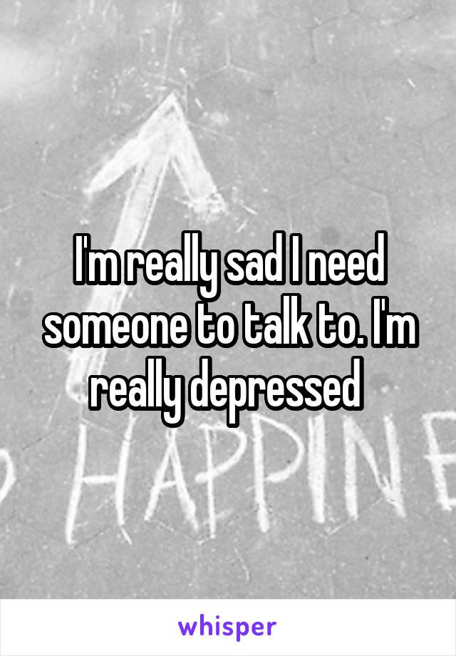 I'm really sad I need someone to talk to. I'm really depressed