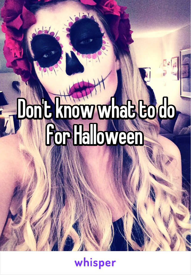 Don't know what to do for Halloween