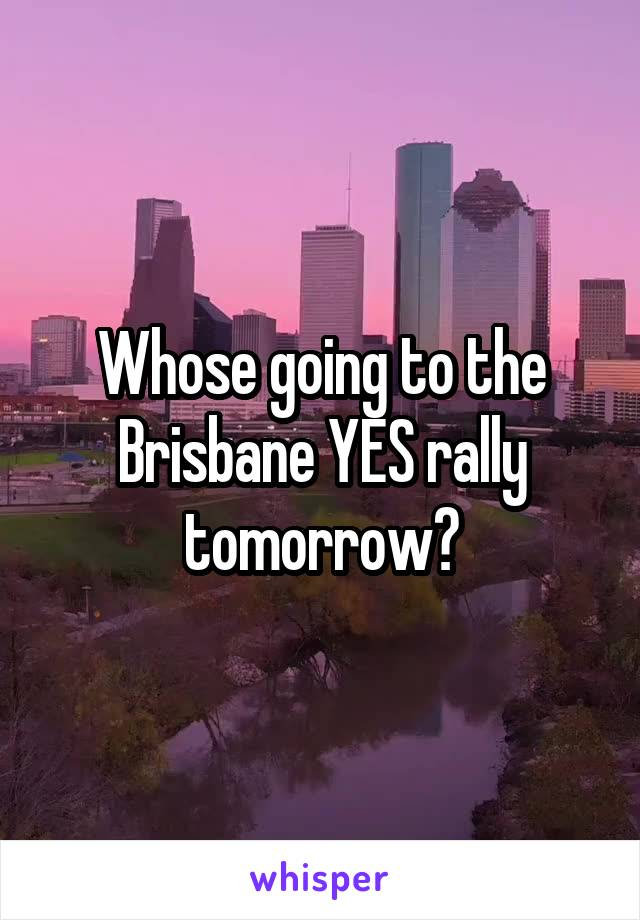 Whose going to the Brisbane YES rally tomorrow?