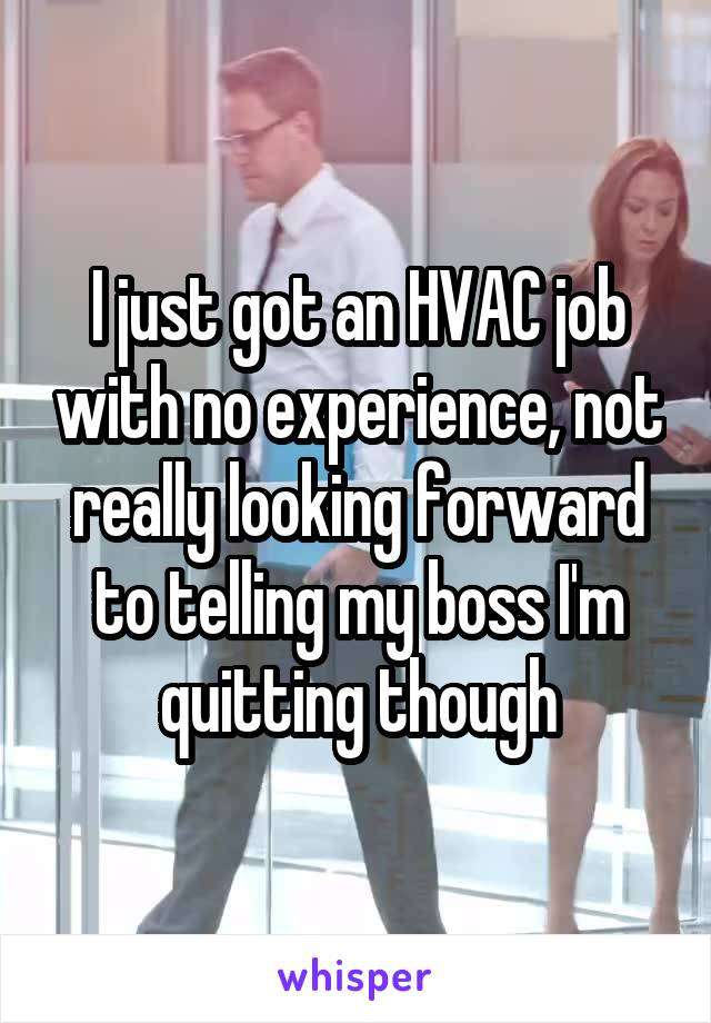 I just got an HVAC job with no experience, not really looking forward to telling my boss I'm quitting though