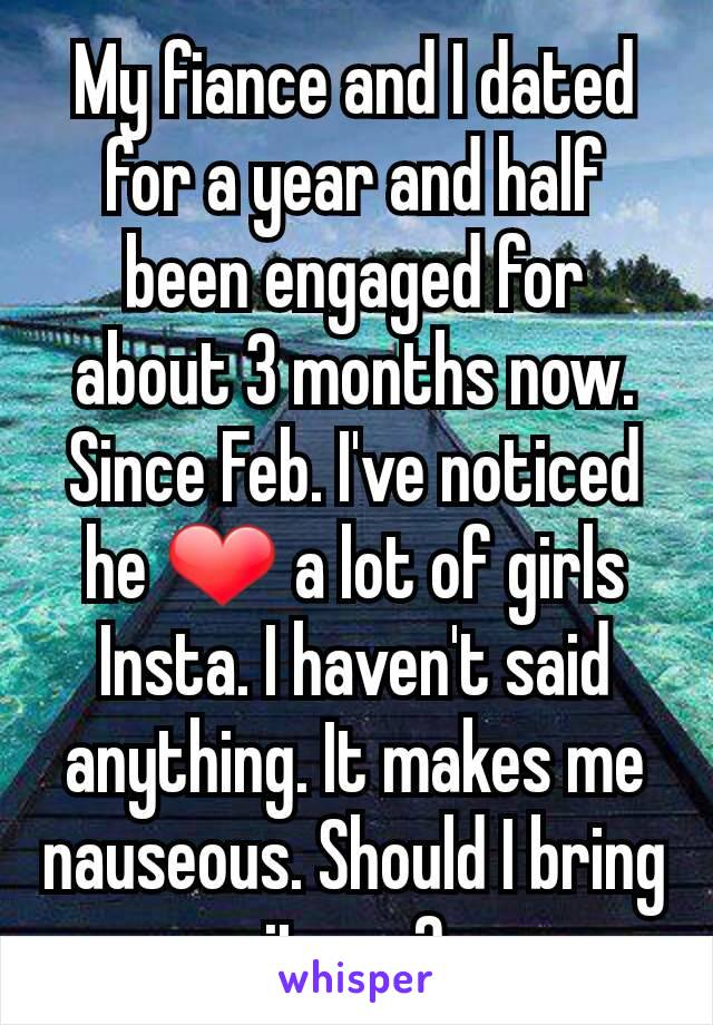 My fiance and I dated for a year and half been engaged for about 3 months now. Since Feb. I've noticed he ❤ a lot of girls Insta. I haven't said anything. It makes me nauseous. Should I bring it up..?