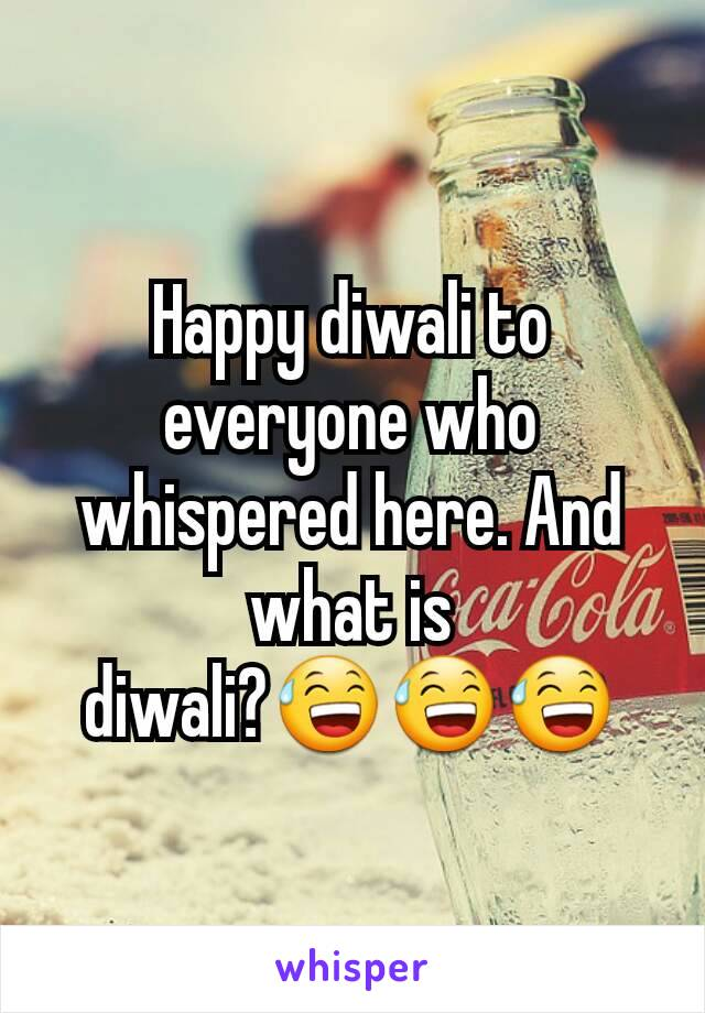 Happy diwali to everyone who whispered here. And what is diwali?😅😅😅