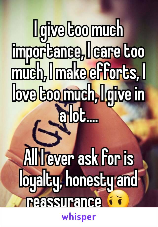 I give too much importance, I care too much, I make efforts, I love too much, I give in a lot....  All I ever ask for is loyalty, honesty and reassurance 😔