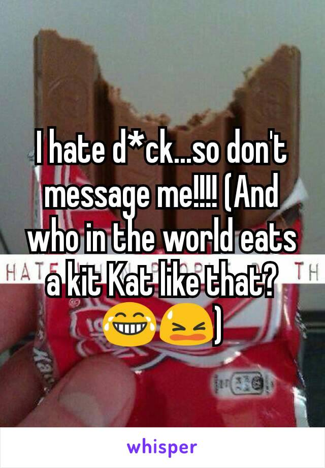 I hate d*ck...so don't message me!!!! (And who in the world eats a kit Kat like that? 😂😫)