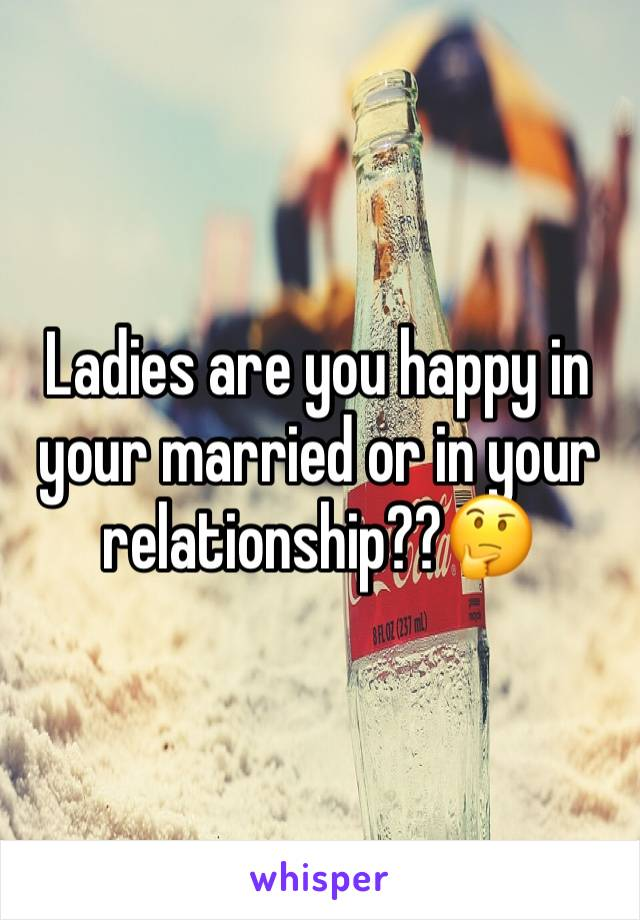 Ladies are you happy in your married or in your relationship??🤔