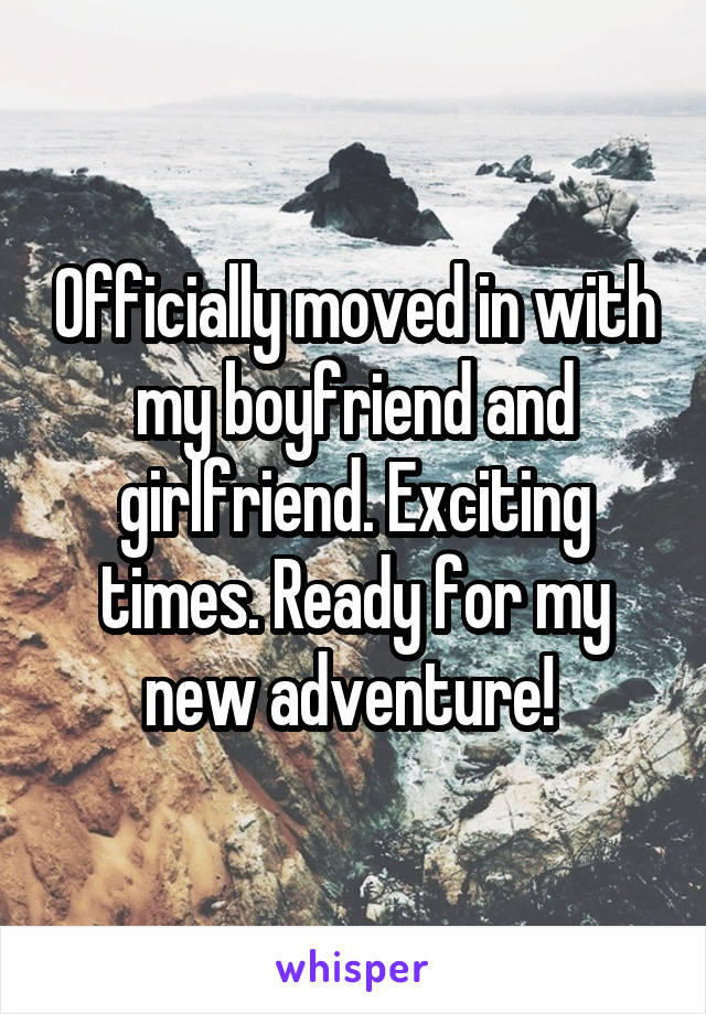 Officially moved in with my boyfriend and girlfriend. Exciting times. Ready for my new adventure!