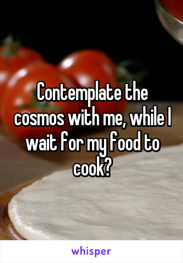 Contemplate the cosmos with me, while I wait for my food to cook?