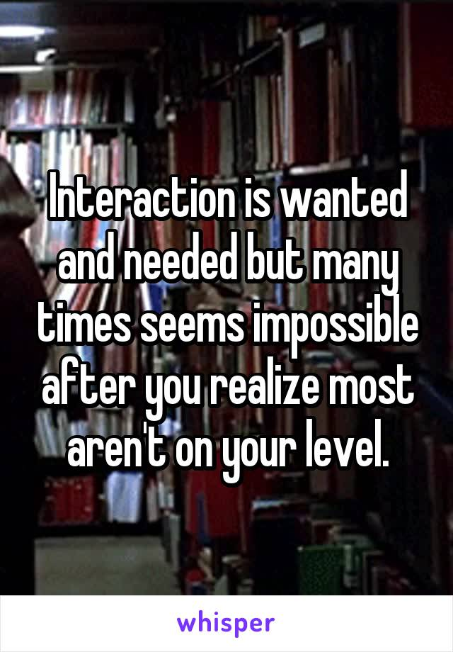 Interaction is wanted and needed but many times seems impossible after you realize most aren't on your level.