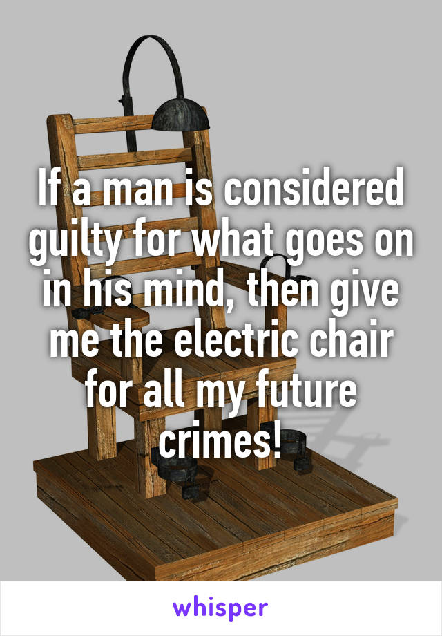 If a man is considered guilty for what goes on in his mind, then give me the electric chair for all my future crimes!