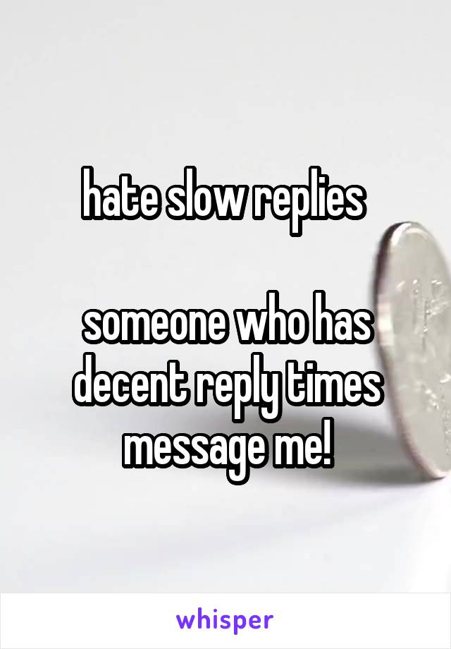 hate slow replies   someone who has decent reply times message me!