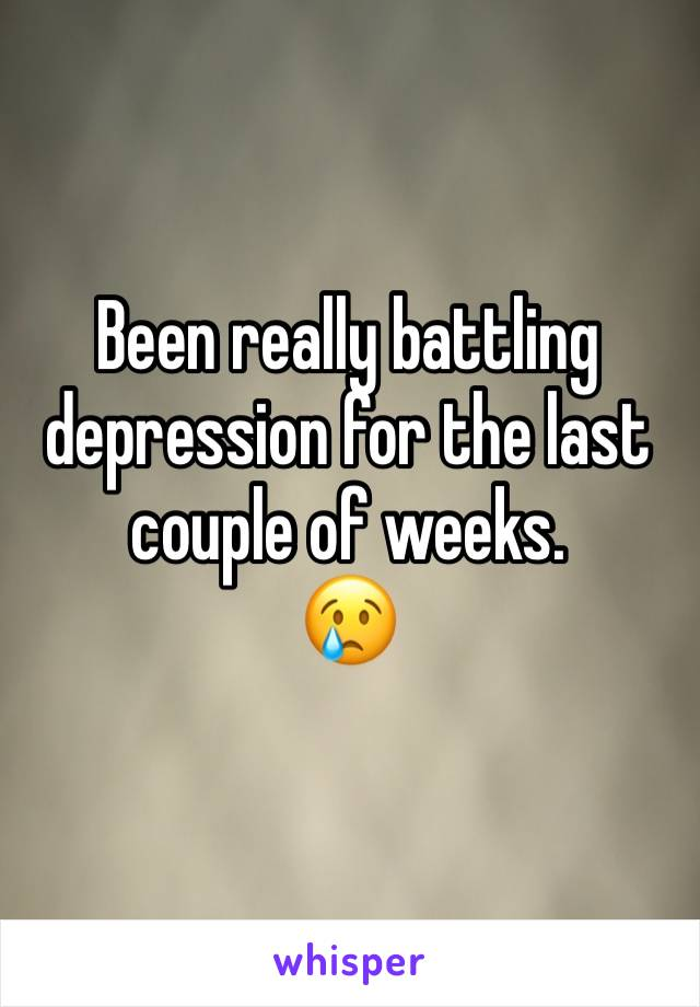 Been really battling depression for the last couple of weeks.  😢