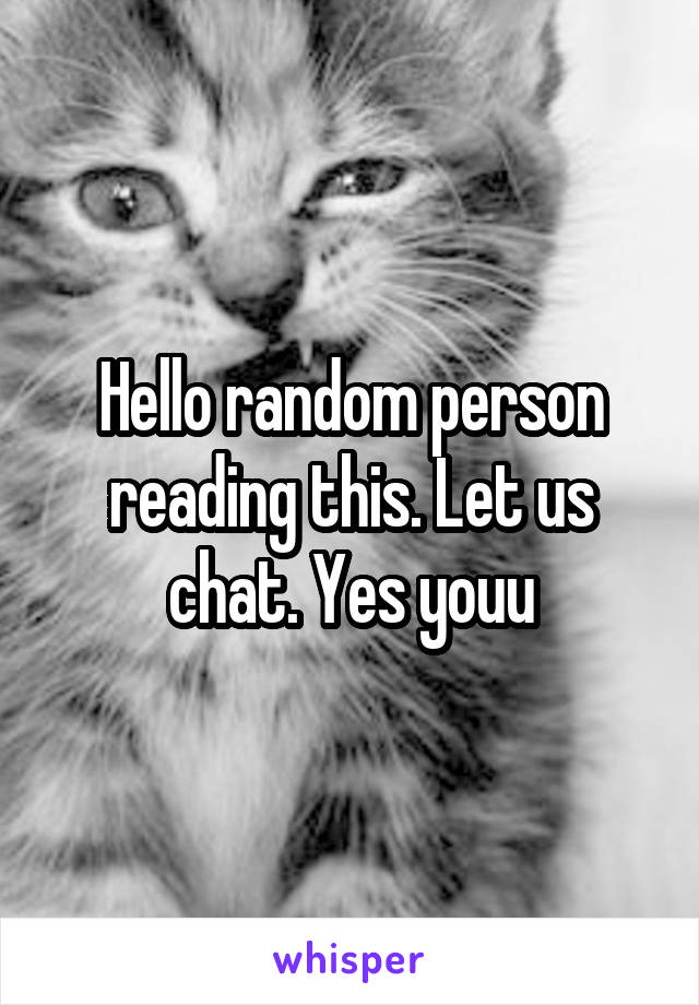 Hello random person reading this. Let us chat. Yes youu