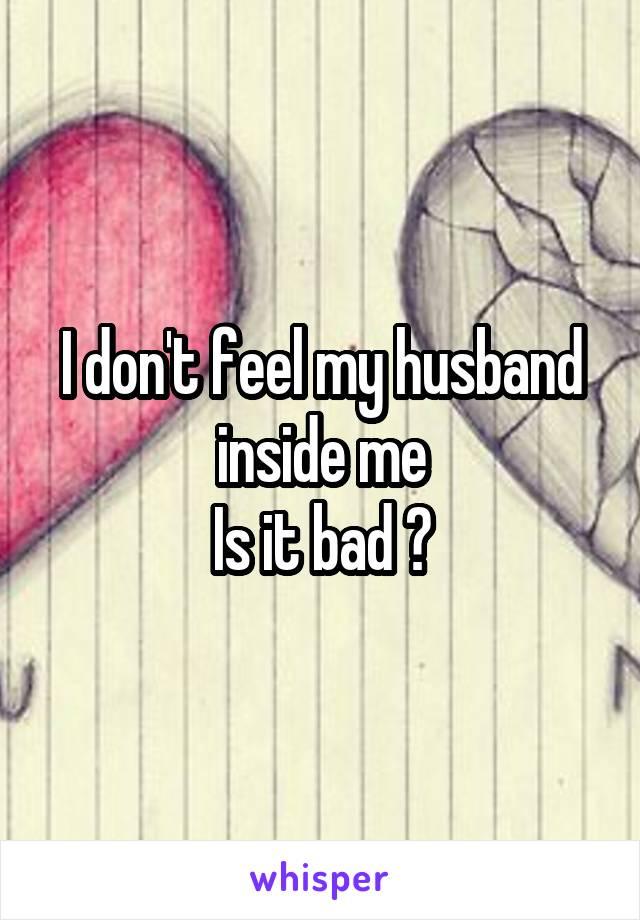 I don't feel my husband inside me Is it bad ?