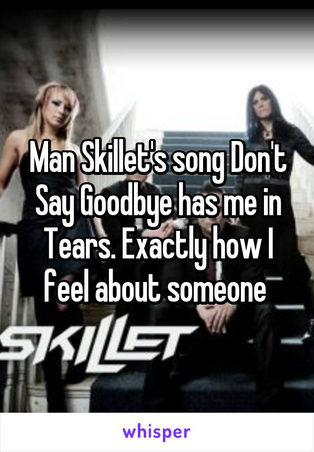 Man Skillet's song Don't Say Goodbye has me in Tears. Exactly how I feel about someone