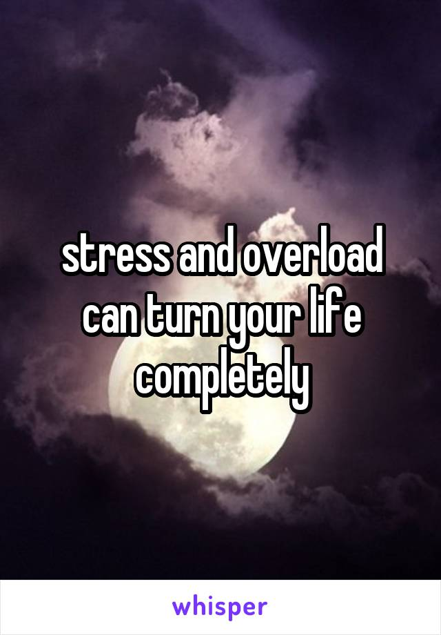 stress and overload can turn your life completely