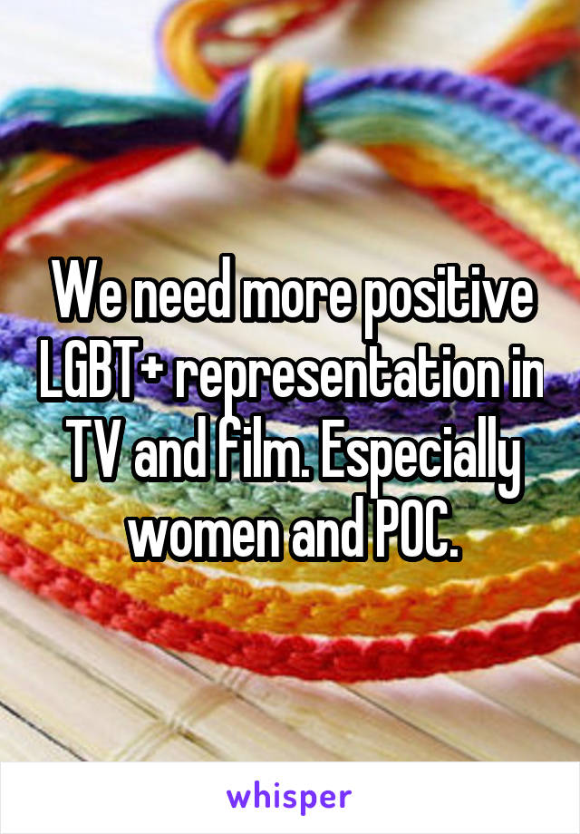 We need more positive LGBT+ representation in TV and film. Especially women and POC.