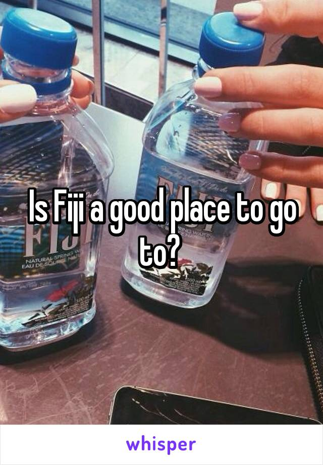 Is Fiji a good place to go to?