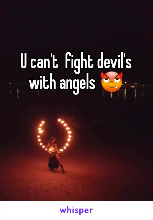 U can't  fight devil's with angels 😈