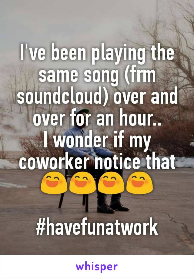 I've been playing the same song (frm soundcloud) over and over for an hour.. I wonder if my coworker notice that 😄😄😄😄  #havefunatwork