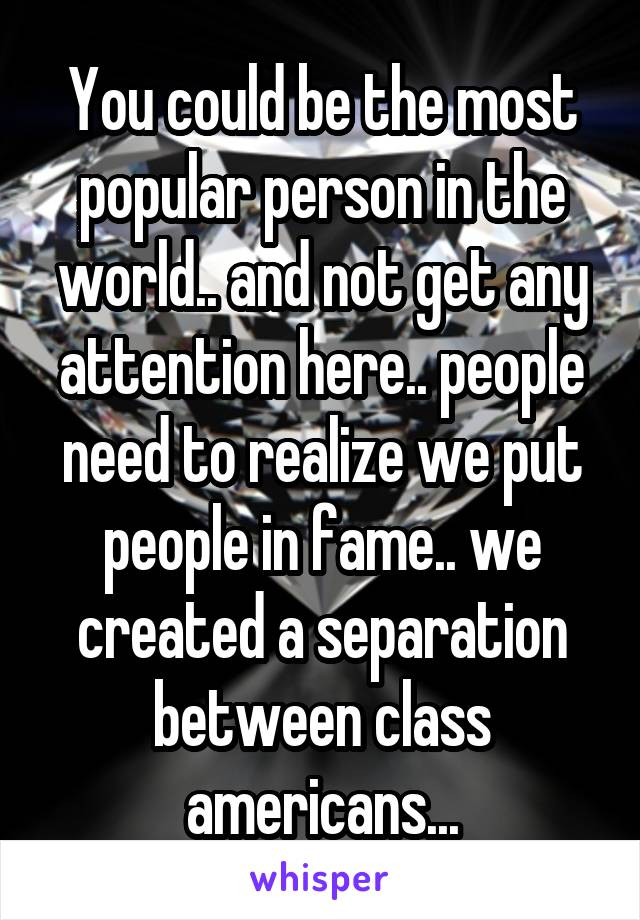 You could be the most popular person in the world.. and not get any attention here.. people need to realize we put people in fame.. we created a separation between class americans...