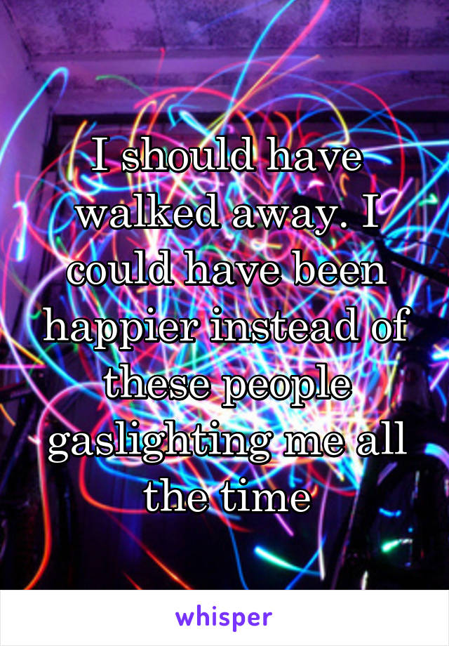 I should have walked away. I could have been happier instead of these people gaslighting me all the time