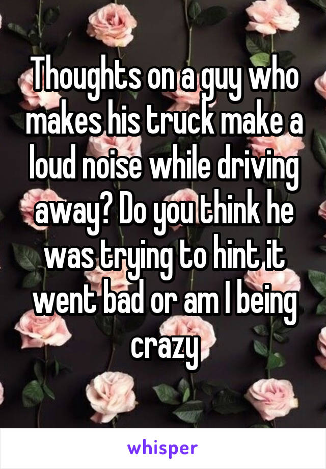 Thoughts on a guy who makes his truck make a loud noise while driving away? Do you think he was trying to hint it went bad or am I being crazy