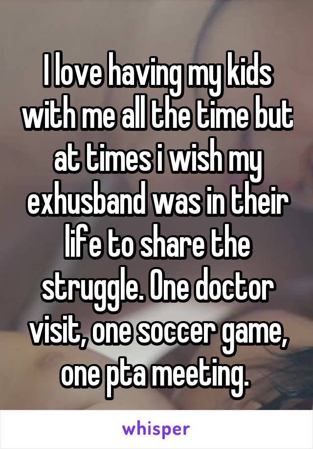 I love having my kids with me all the time but at times i wish my exhusband was in their life to share the struggle. One doctor visit, one soccer game, one pta meeting.
